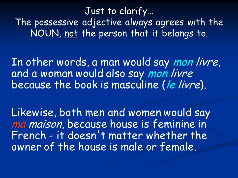 Just to clarify… The possessive adjective always agrees with the NOUN, not the person that it belongs to. In other words, a man would say mon livre, a