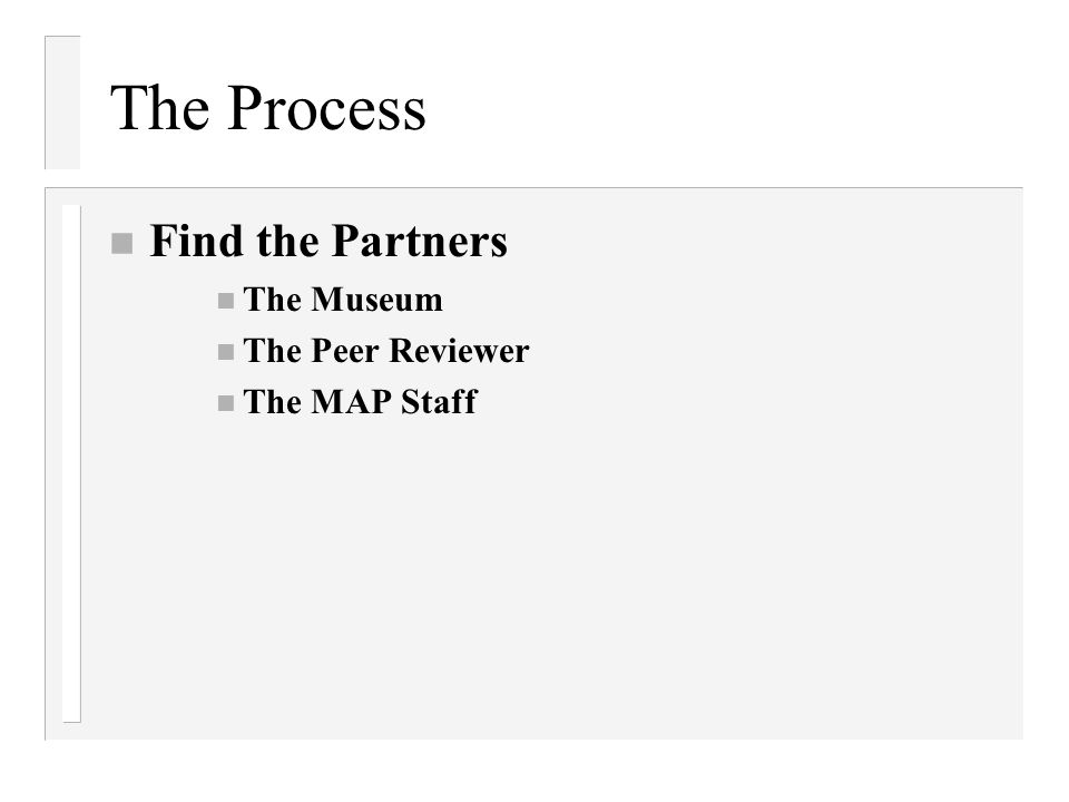 The Process n Find the Partners n The Museum n The Peer Reviewer The MAP Staff