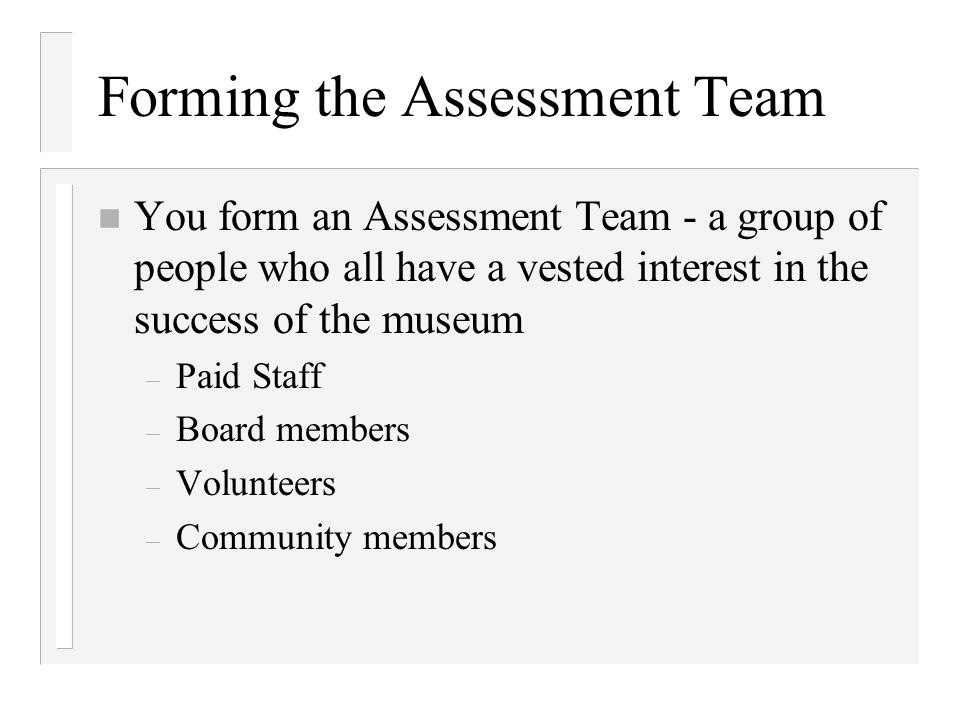 Forming the Assessment Team n You form an Assessment Team - a group of people who all have a vested interest in the success of the museum – Paid Staff