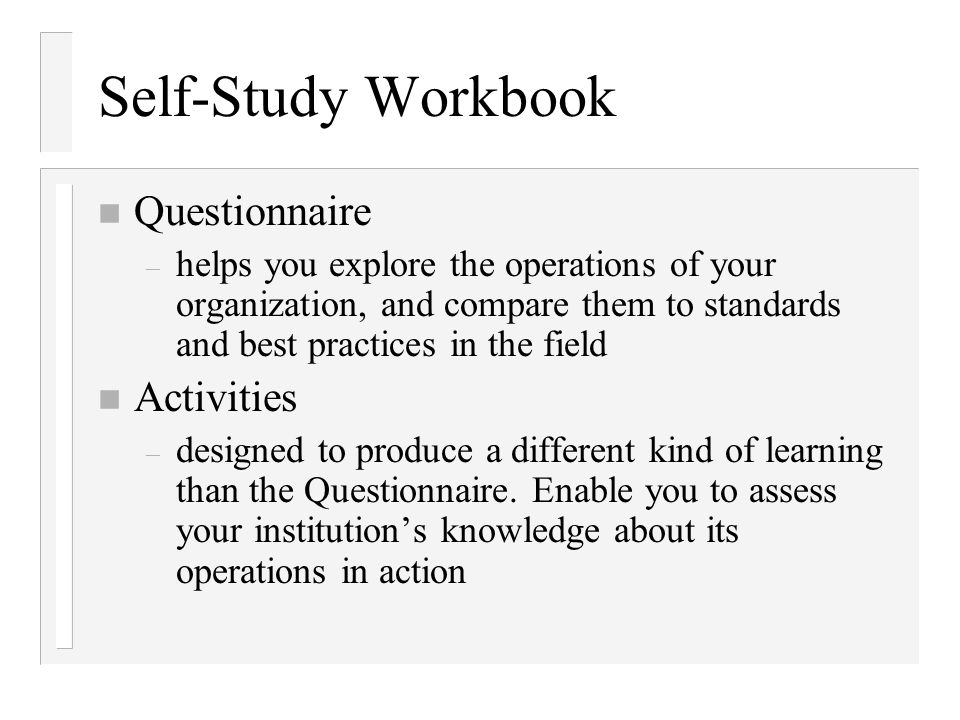 Self-Study Workbook n Questionnaire – helps you explore the operations of your organization, and compare them to standards and best practices in the f