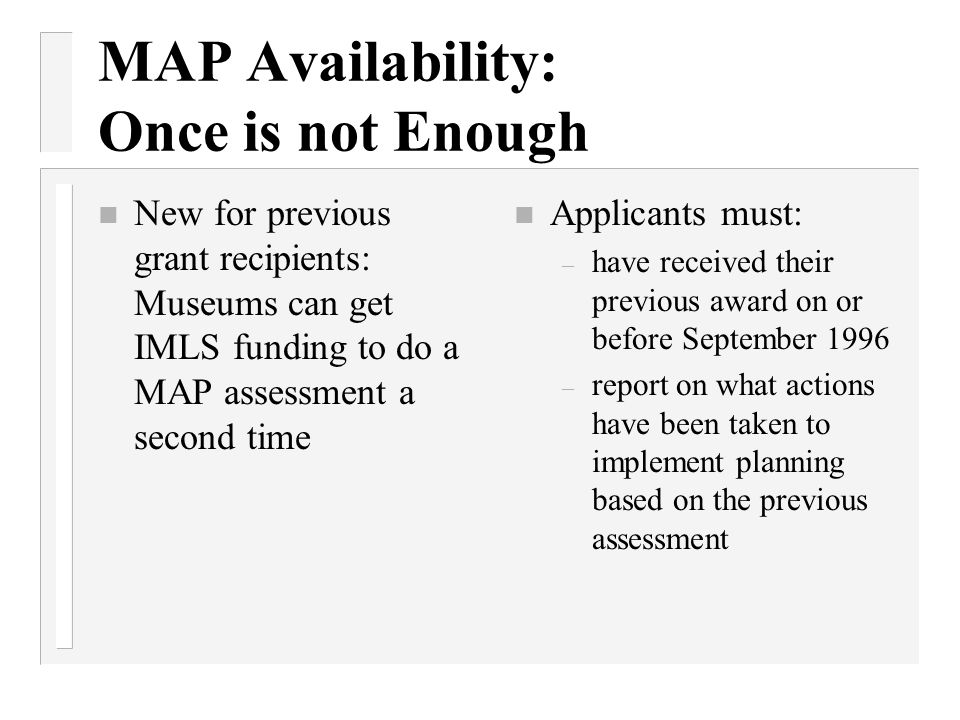 MAP Availability: Once is not Enough n New for previous grant recipients: Museums can get IMLS funding to do a MAP assessment a second time n Applican