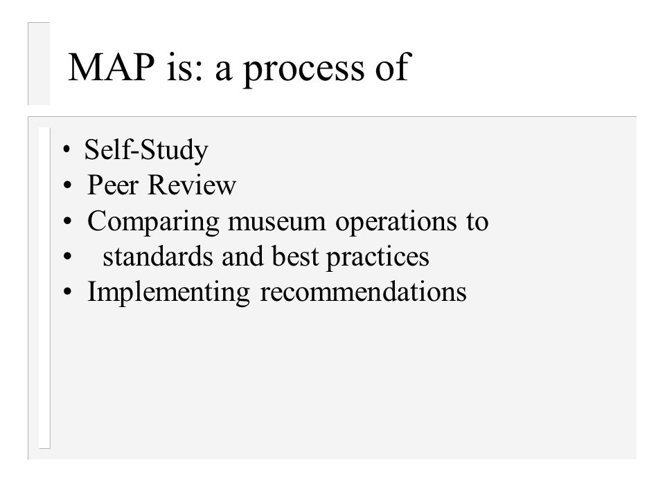 MAP is: a process of Self-Study Peer Review Comparing museum operations to standards and best practices Implementing recommendations