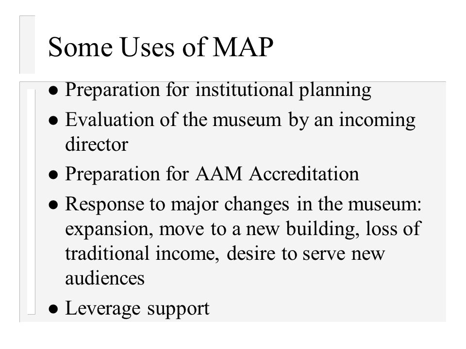 Some Uses of MAP Preparation for institutional planning Evaluation of the museum by an incoming director Preparation for AAM Accreditation Response to
