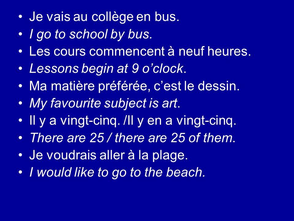 Je vais au collège en bus. I go to school by bus. Les cours commencent à neuf heures. Lessons begin at 9 oclock. Ma matière préférée, cest le dessin.
