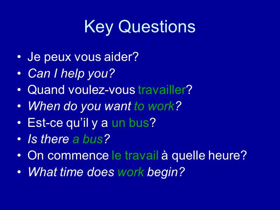 Key Questions Je peux vous aider? Can I help you? Quand voulez-vous travailler? When do you want to work? Est-ce quil y a un bus? Is there a bus? On c