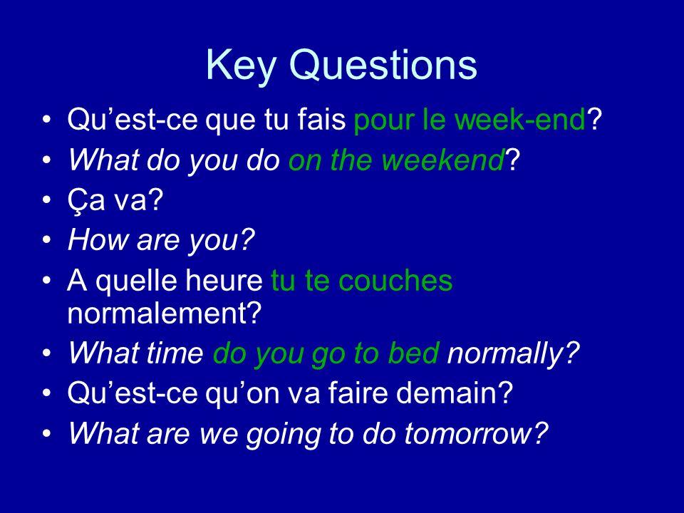 Key Questions Quest-ce que tu fais pour le week-end? What do you do on the weekend? Ça va? How are you? A quelle heure tu te couches normalement? What