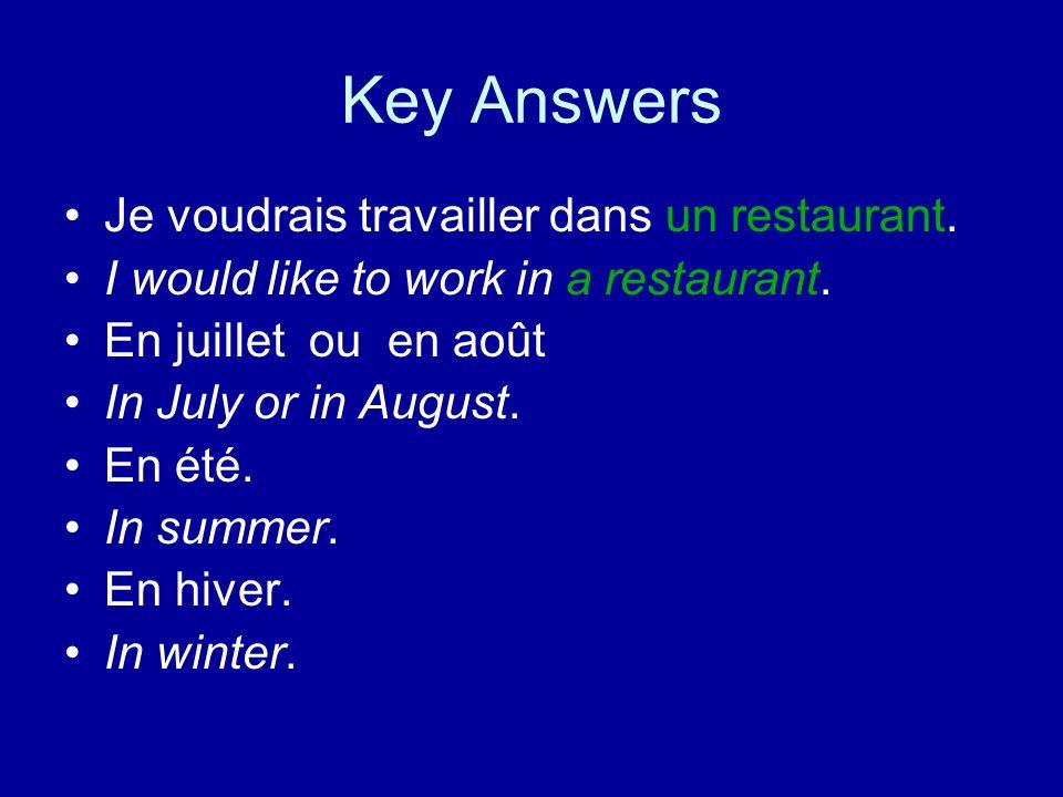 Key Answers Je voudrais travailler dans un restaurant. I would like to work in a restaurant. En juillet ou en août In July or in August. En été. In su