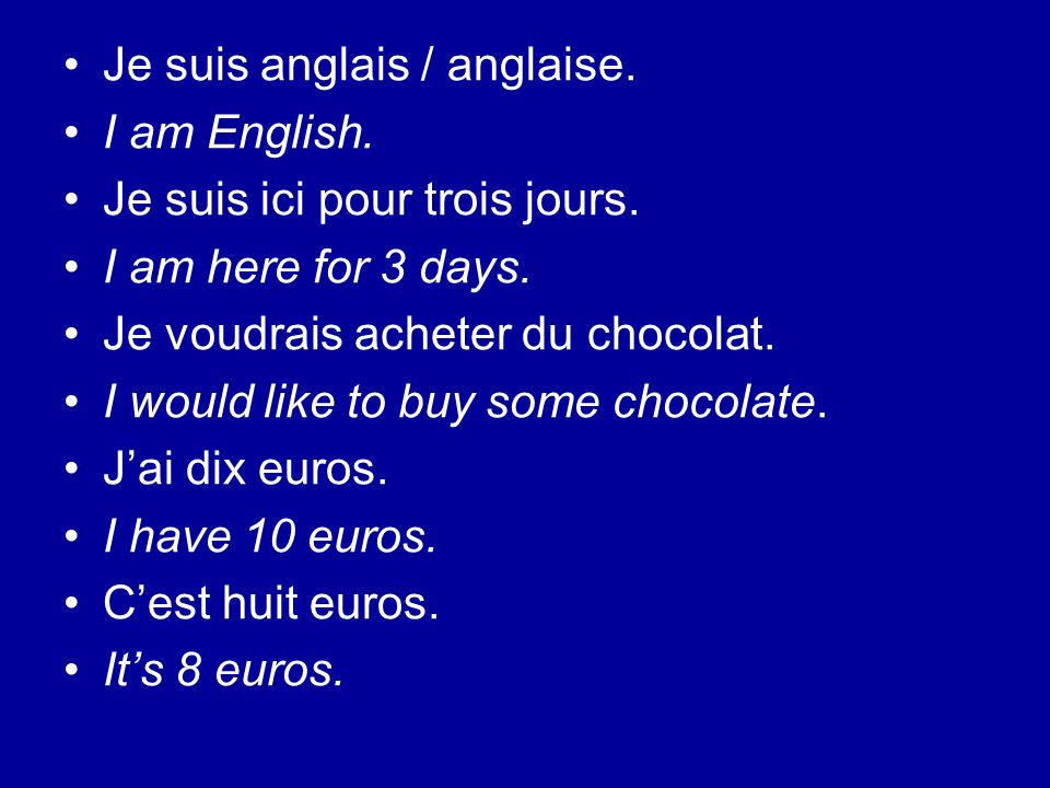 Je suis anglais / anglaise. I am English. Je suis ici pour trois jours. I am here for 3 days. Je voudrais acheter du chocolat. I would like to buy som