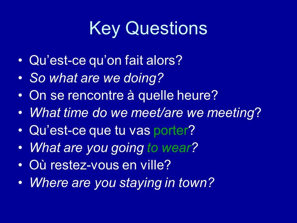 Key Questions Quest-ce quon fait alors? So what are we doing? On se rencontre à quelle heure? What time do we meet/are we meeting? Quest-ce que tu vas