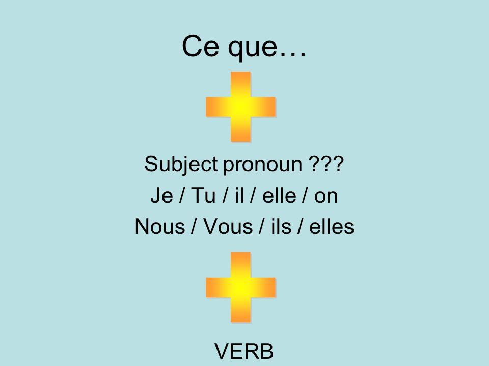 Ce que… Subject pronoun ??? Je / Tu / il / elle / on Nous / Vous / ils / elles VERB