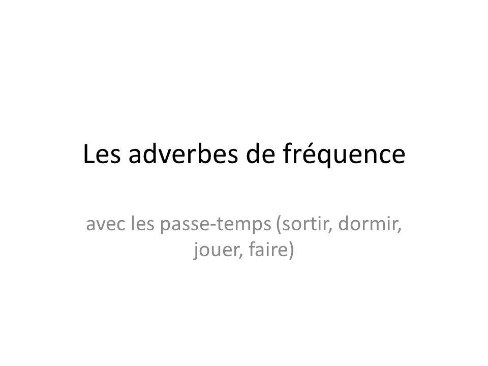 Les adverbes de fréquence avec les passe-temps (sortir, dormir, jouer, faire)