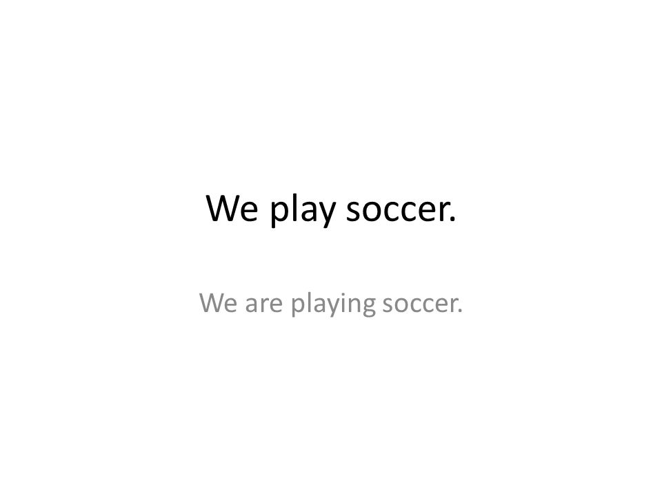 We play soccer. We are playing soccer.