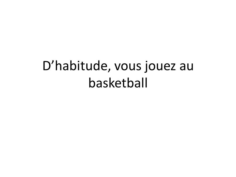 Dhabitude, vous jouez au basketball