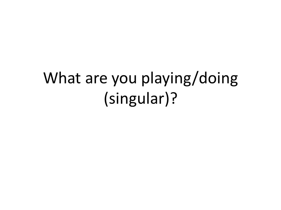 What are you playing/doing (singular)?