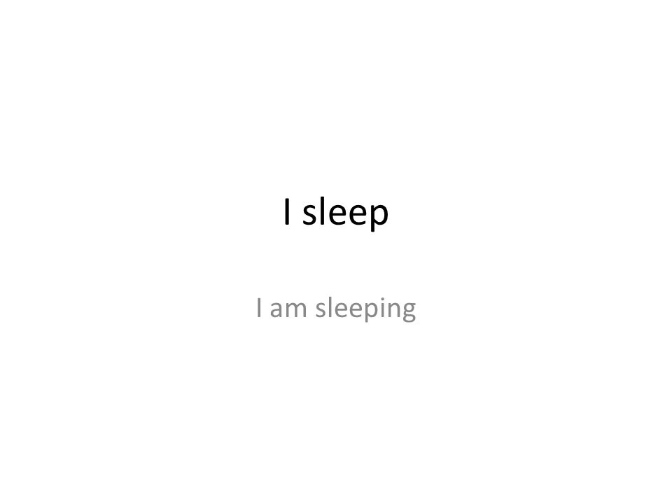 I sleep I am sleeping