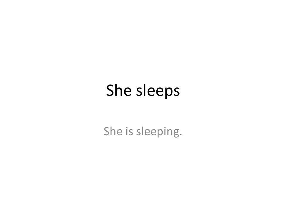 She sleeps She is sleeping.