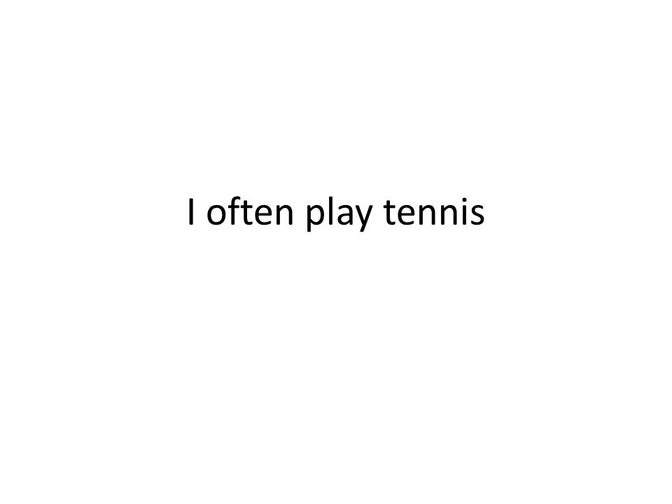 I often play tennis