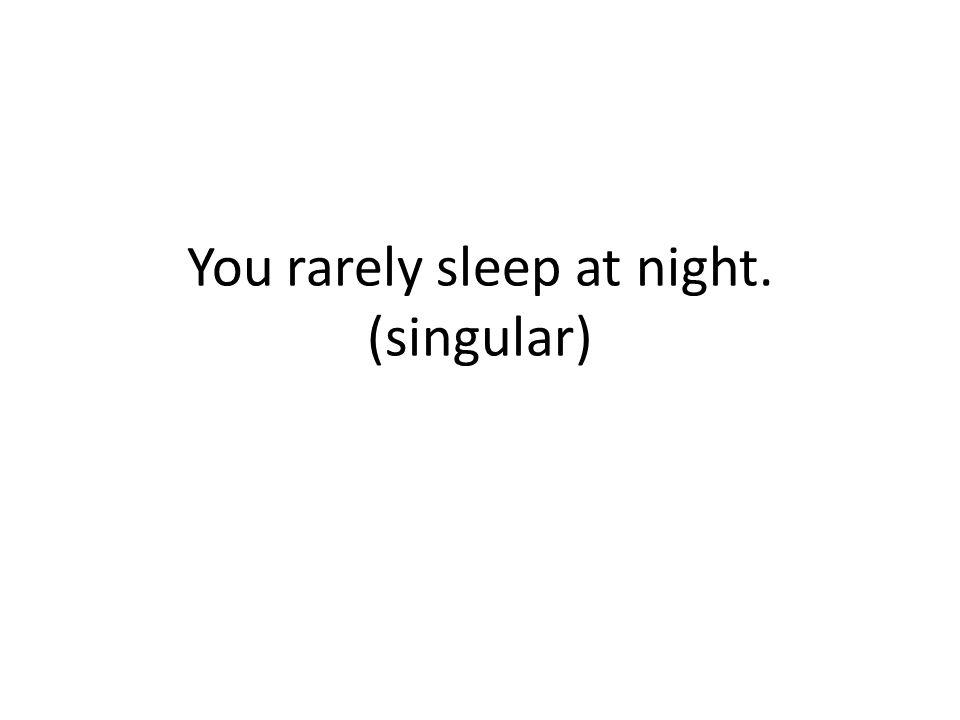 You rarely sleep at night. (singular)