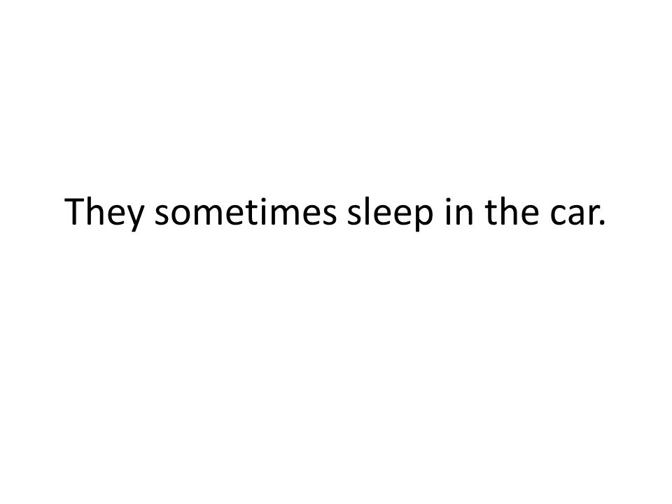 They sometimes sleep in the car.