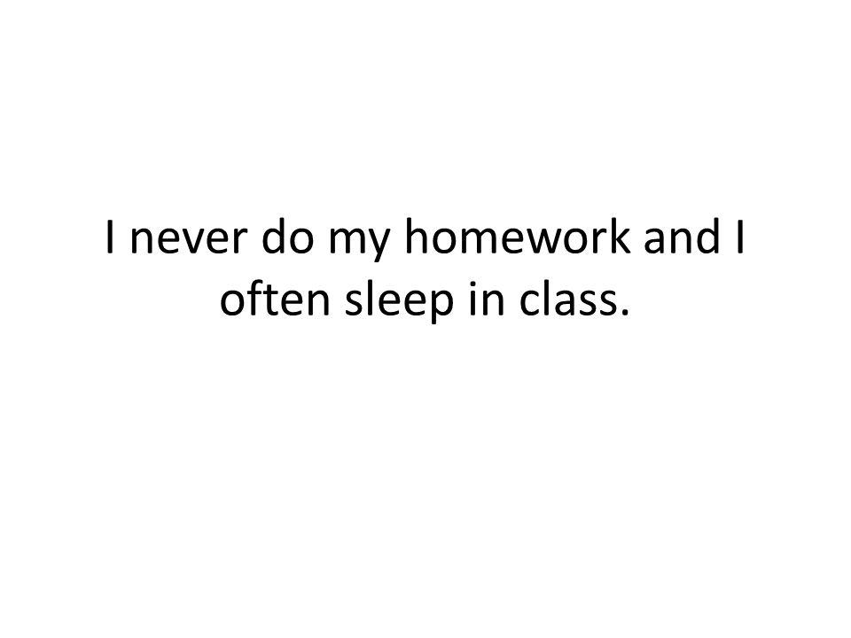 I never do my homework and I often sleep in class.