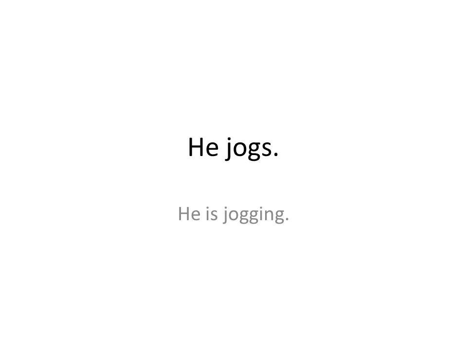 He jogs. He is jogging.