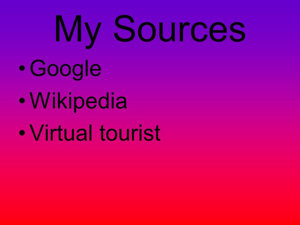 My Sources Google Wikipedia Virtual tourist