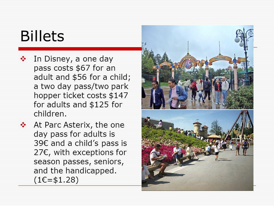 Billets In Disney, a one day pass costs $67 for an adult and $56 for a child; a two day pass/two park hopper ticket costs $147 for adults and $125 for children.