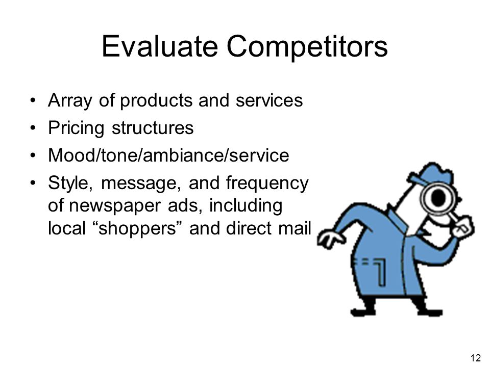 12 Evaluate Competitors Array of products and services Pricing structures Mood/tone/ambiance/service Style, message, and frequency of newspaper ads, including local shoppers and direct mail