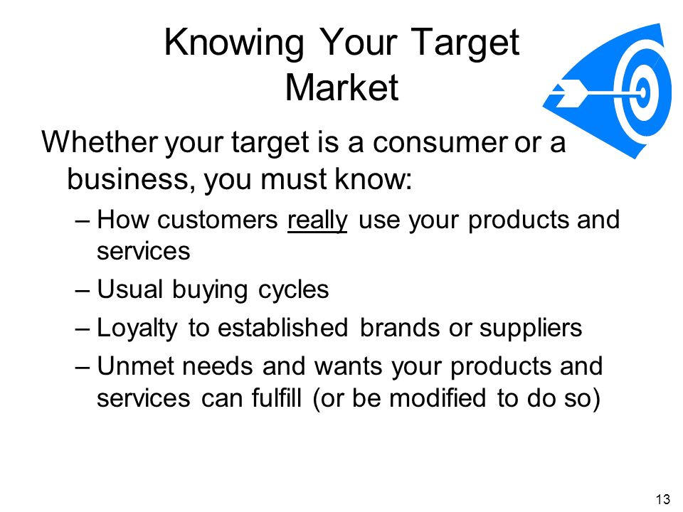 13 Knowing Your Target Market Whether your target is a consumer or a business, you must know: –How customers really use your products and services –Usual buying cycles –Loyalty to established brands or suppliers –Unmet needs and wants your products and services can fulfill (or be modified to do so)