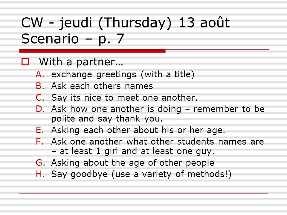 CW - jeudi (Thursday) 13 août Scenario – p. 7 With a partner… A.exchange greetings (with a title) B.Ask each others names C.Say its nice to meet one a