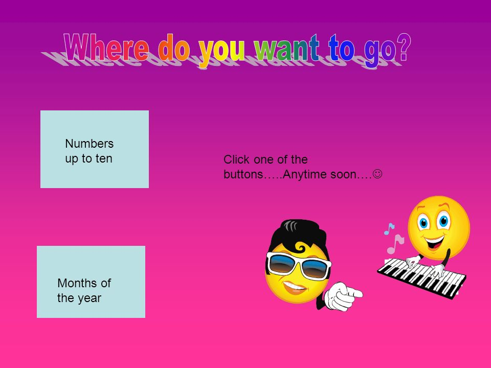 Numbers up to ten Months of the year Click one of the buttons…..Anytime soon….