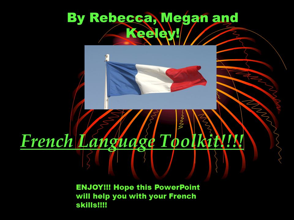French Language Toolkit!!!. By Rebecca, Megan and Keeley.