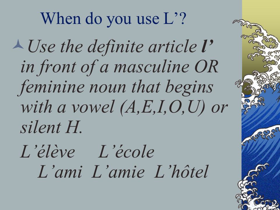 When do you use L? Use the definite article l in front of a masculine OR feminine noun that begins with a vowel (A,E,I,O,U) or silent H. Lélève Lécole