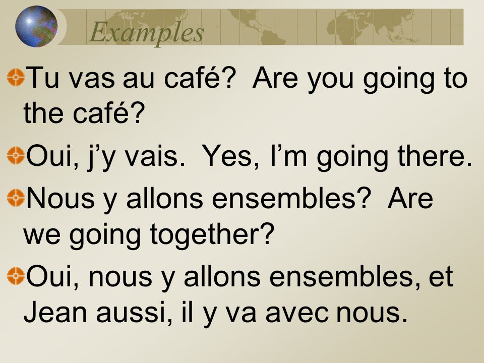 Examples Tu vas au café? Are you going to the café? Oui, jy vais. Yes, Im going there. Nous y allons ensembles? Are we going together? Oui, nous y all
