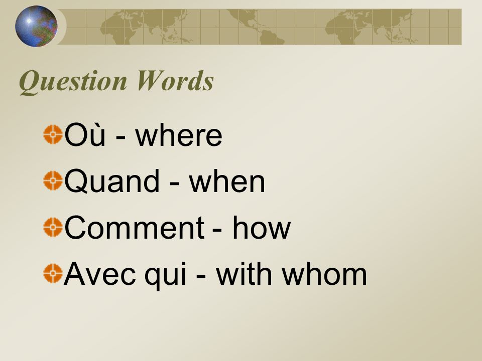 Question Words Où - where Quand - when Comment - how Avec qui - with whom