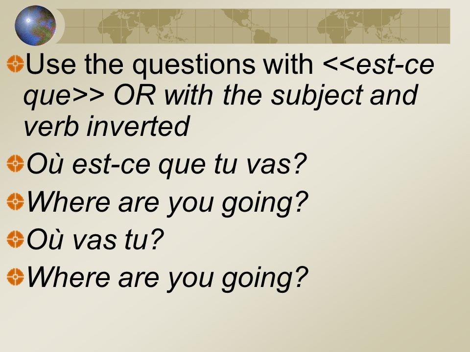 Use the questions with > OR with the subject and verb inverted Où est-ce que tu vas? Where are you going? Où vas tu? Where are you going?