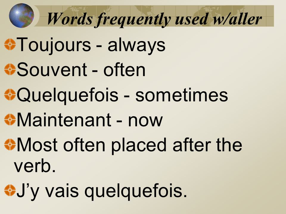 Words frequently used w/aller Toujours - always Souvent - often Quelquefois - sometimes Maintenant - now Most often placed after the verb. Jy vais que
