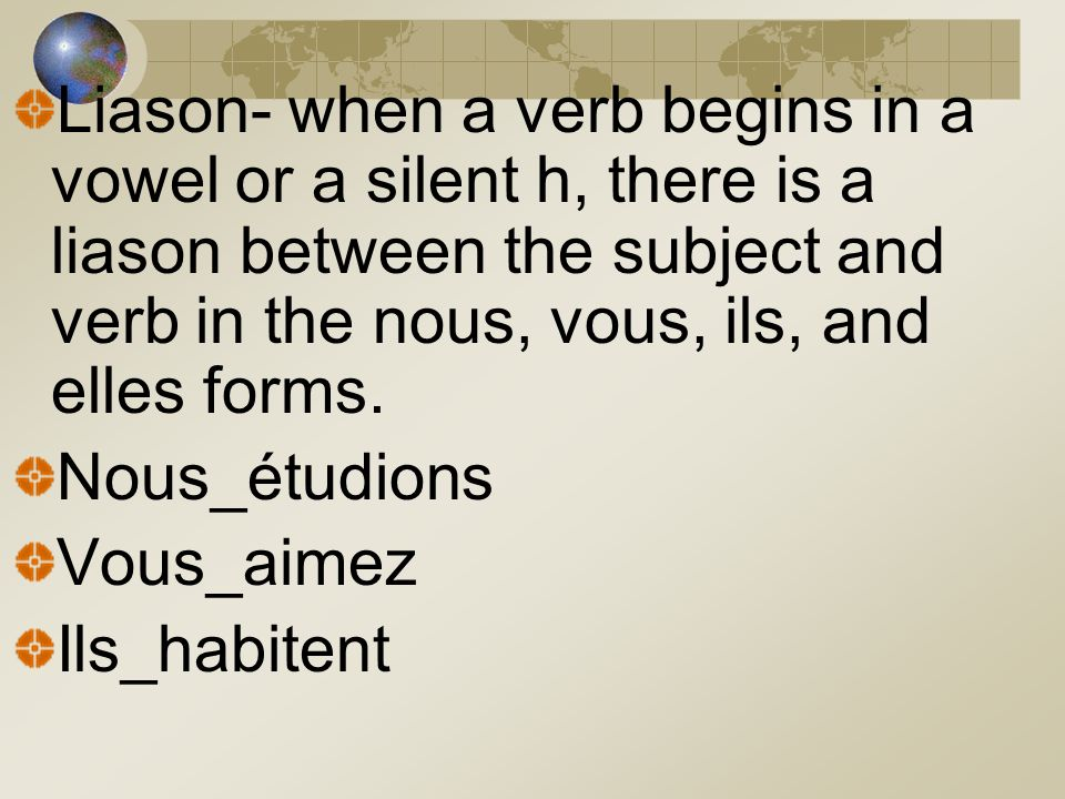 Liason- when a verb begins in a vowel or a silent h, there is a liason between the subject and verb in the nous, vous, ils, and elles forms. Nous_étud