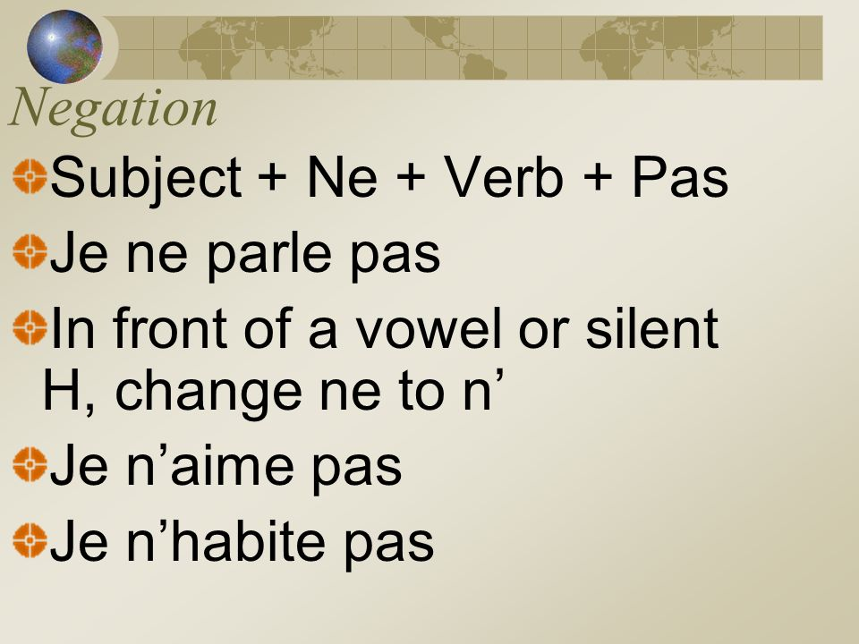 Negation Subject + Ne + Verb + Pas Je ne parle pas In front of a vowel or silent H, change ne to n Je naime pas Je nhabite pas