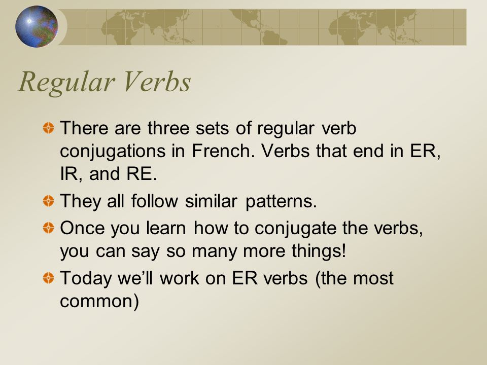 Regular Verbs There are three sets of regular verb conjugations in French. Verbs that end in ER, IR, and RE. They all follow similar patterns. Once yo