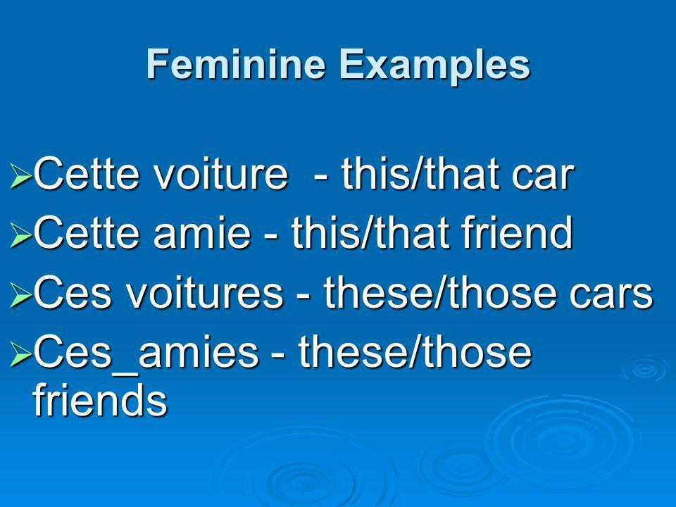 Feminine Examples Cette voiture - this/that car Cette voiture - this/that car Cette amie - this/that friend Cette amie - this/that friend Ces voitures