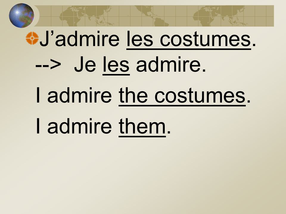 Jadmire les costumes. --> Je les admire. I admire the costumes. I admire them.