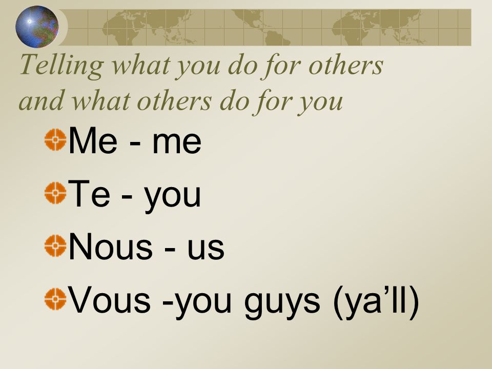 Telling what you do for others and what others do for you Me - me Te - you Nous - us Vous -you guys (yall)