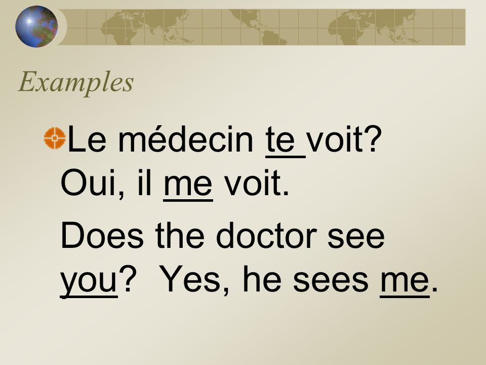Examples Le médecin te voit? Oui, il me voit. Does the doctor see you? Yes, he sees me.