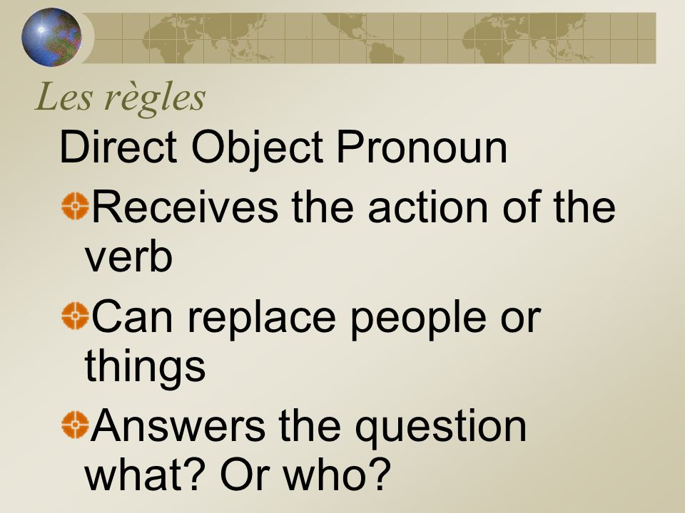 Les règles Direct Object Pronoun Receives the action of the verb Can replace people or things Answers the question what.