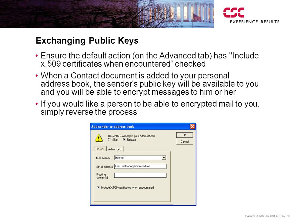 11/2/2013 2:02:38 AM 5864_ER_FED 19 Exchanging Public Keys Ensure the default action (on the Advanced tab) has Include x.509 certificates when encountered checked When a Contact document is added to your personal address book, the sender s public key will be available to you and you will be able to encrypt messages to him or her If you would like a person to be able to encrypted mail to you, simply reverse the process