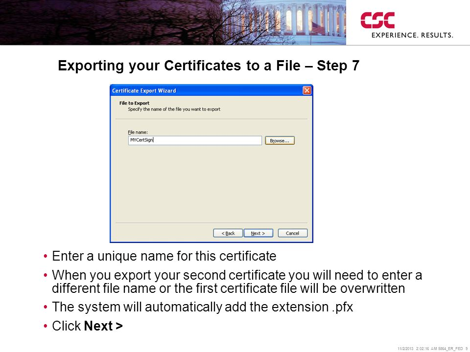11/2/2013 2:02:38 AM 5864_ER_FED 9 Exporting your Certificates to a File – Step 7 Enter a unique name for this certificate When you export your second certificate you will need to enter a different file name or the first certificate file will be overwritten The system will automatically add the extension.pfx Click Next >