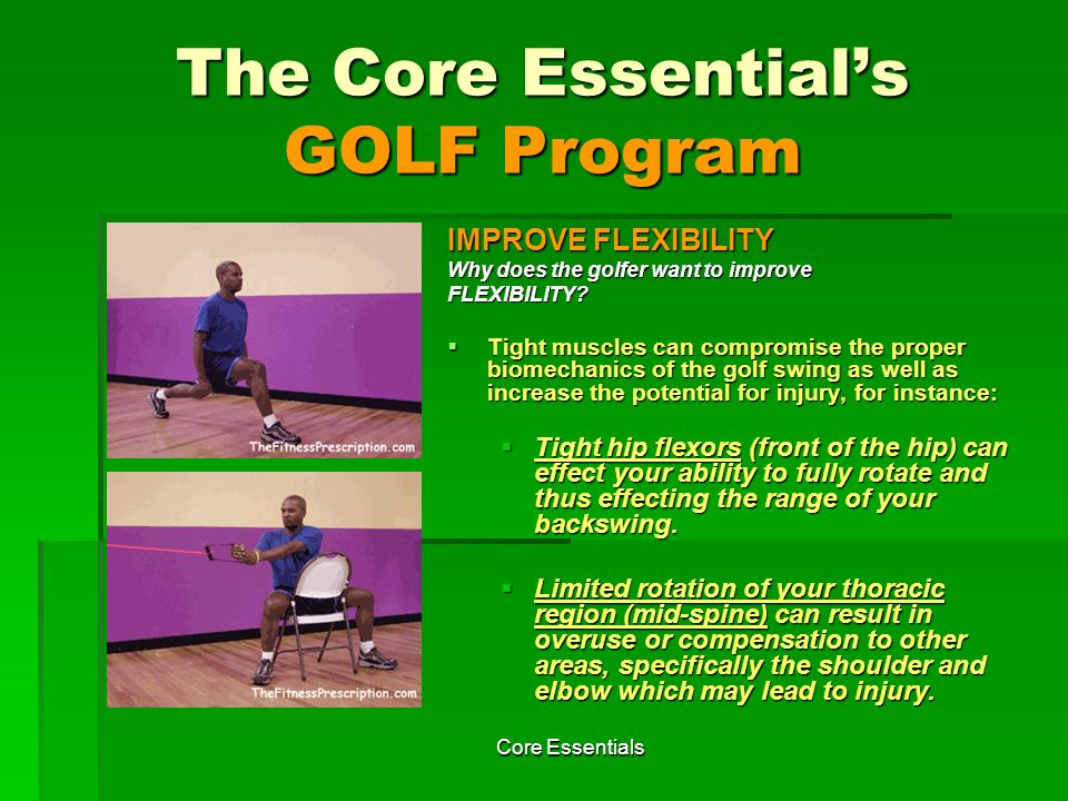 Core Essentials FLEXIBILITY EXERCISES Exercise # 3 Hip Flexor Stretch (Choose the exercise that best suits your fitness level) Rationale of Exercise #3: Tight hip flexors can effect your ability to fully rotate and thus effecting the range of your backswing.