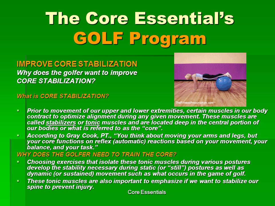 Core Essentials Where to get the Products this Program Promotes Stability Ball (and dumbbells) (Refer to slides 20,29,45,46,47,49,50,58,59,64, 69,70,72,75,76,85) Available at www.performbetter.com www.performbetter.com Dynaflex Powerball (gyroscope) (Refer to slide 87).