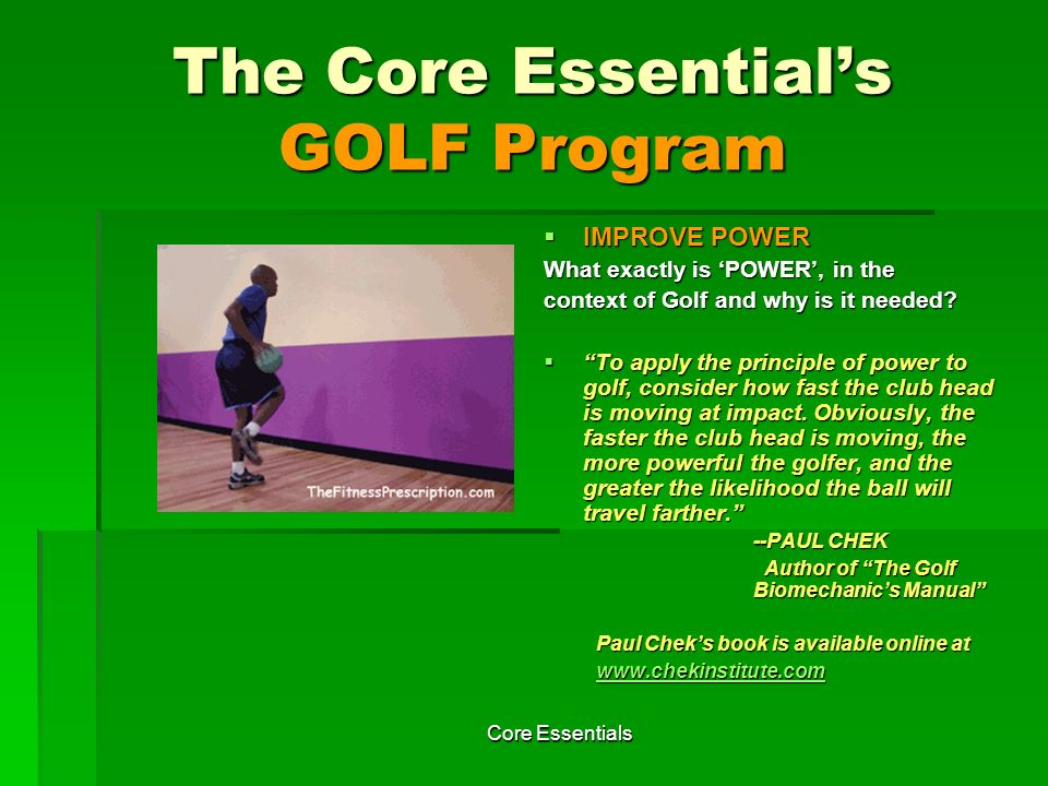 Core Essentials The Core Essentials GOLF Program More on Power Training More on Power Training We discourage performing any of the power exercises until you have mastered the stability and strength exercises, which is why we didnt include the power exercises until week 3*.